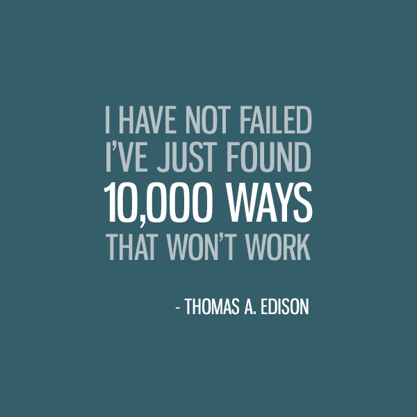 I Have Not Failed. I've Just Found 10,000 Ways That Won't Work. -Thomas A. Edison